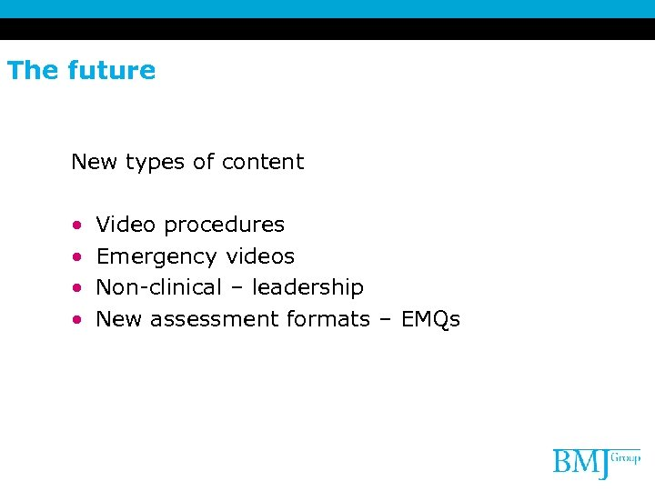 The future New types of content • • Video procedures Emergency videos Non-clinical –