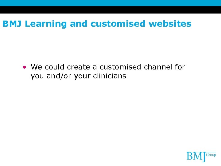 BMJ Learning and customised websites • We could create a customised channel for you