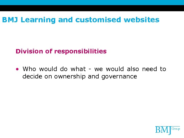 BMJ Learning and customised websites Division of responsibilities • Who would do what -