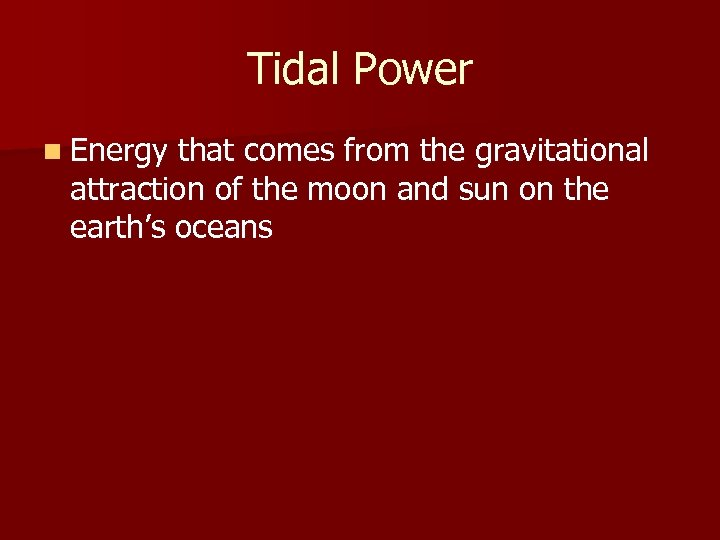 Tidal Power n Energy that comes from the gravitational attraction of the moon and