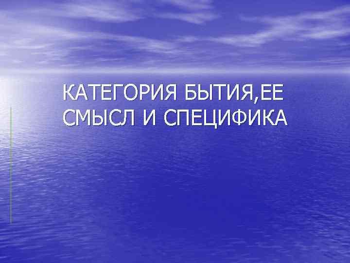КАТЕГОРИЯ БЫТИЯ, ЕЕ СМЫСЛ И СПЕЦИФИКА