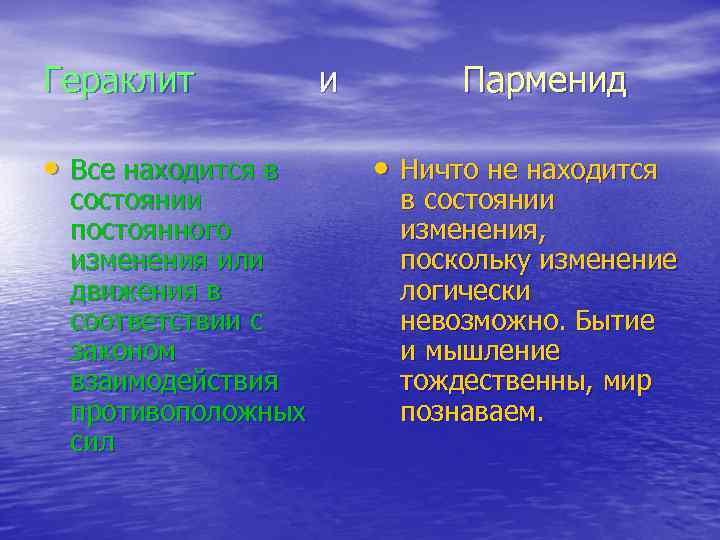 Гераклит и Парменид • Все находится в состоянии постоянного изменения или движения в соответствии