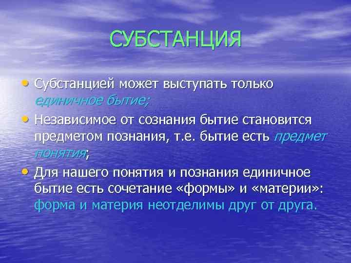 СУБСТАНЦИЯ • Субстанцией может выступать только единичное бытие; • Независимое от сознания бытие становится