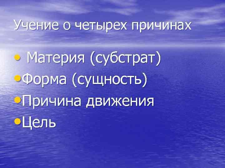 Учение о четырех причинах • Материя (субстрат) • Форма (сущность) • Причина движения •