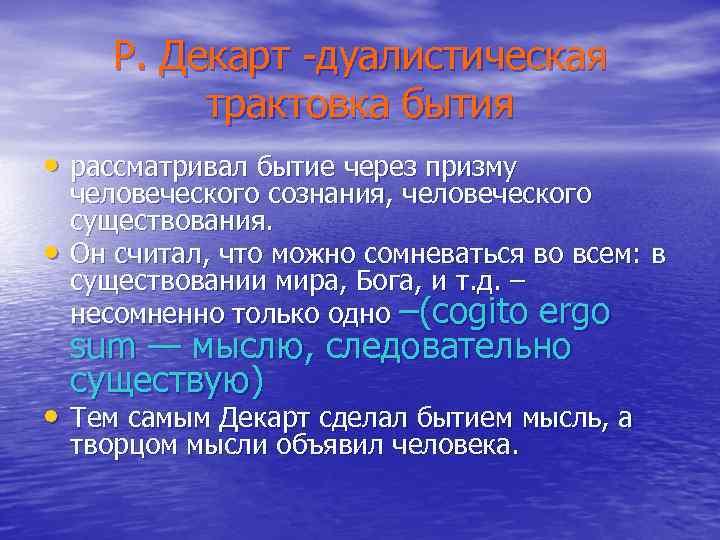 Р. Декарт -дуалистическая трактовка бытия • рассматривал бытие через призму • человеческого сознания, человеческого