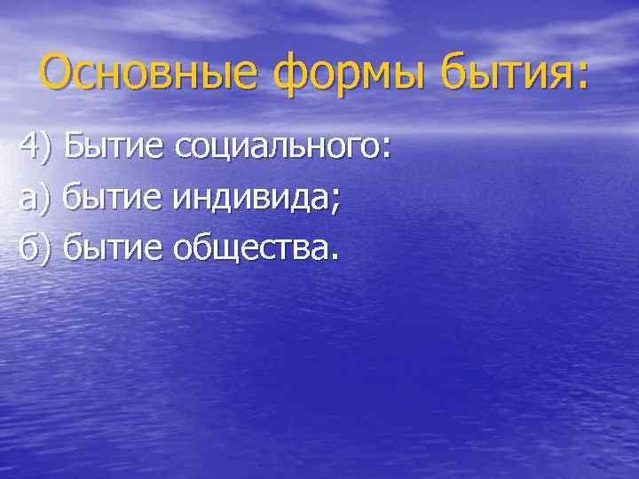 Основные формы бытия: 4) Бытие социального: а) бытие индивида; б) бытие общества.