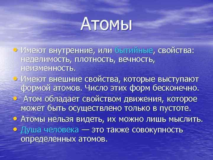 Атомы • Имеют внутренние, или бытийные, свойства: • • неделимость, плотность, вечность, неизменность. Имеют
