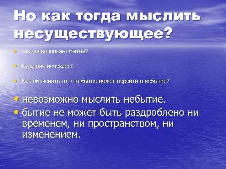 Но как тогда мыслить несуществующее? • откуда возникает бытие? • Куда оно исчезает? •