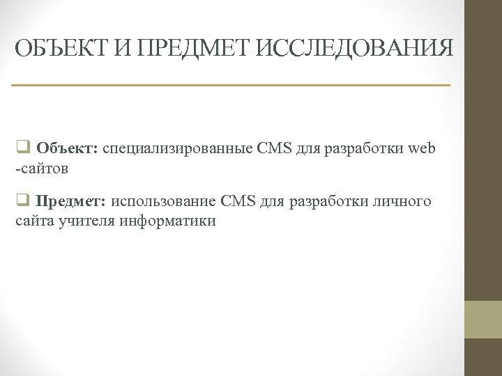 ОБЪЕКТ И ПРЕДМЕТ ИССЛЕДОВАНИЯ q Объект: специализированные CMS для разработки web -сайтов q Предмет: