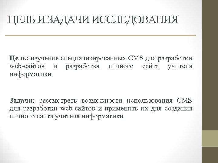ЦЕЛЬ И ЗАДАЧИ ИССЛЕДОВАНИЯ Цель: изучение специализированных CMS для разработки web-сайтов и разработка личного