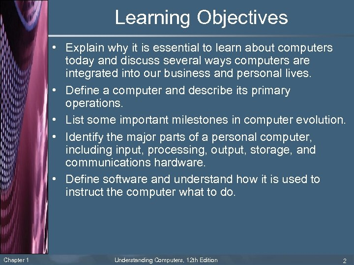 Learning Objectives • Explain why it is essential to learn about computers today and