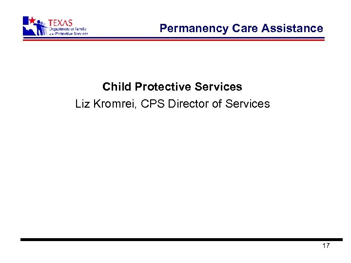 Permanency Care Assistance Child Protective Services Liz Kromrei, CPS Director of Services 17