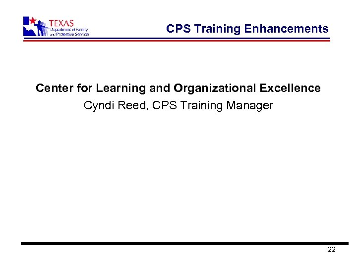 CPS Training Enhancements Center for Learning and Organizational Excellence Cyndi Reed, CPS Training Manager