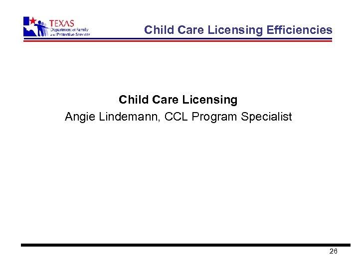 Child Care Licensing Efficiencies Child Care Licensing Angie Lindemann, CCL Program Specialist 26