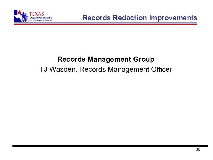 Records Redaction Improvements Records Management Group TJ Wasden, Records Management Officer 30