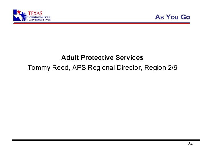 As You Go Adult Protective Services Tommy Reed, APS Regional Director, Region 2/9 34