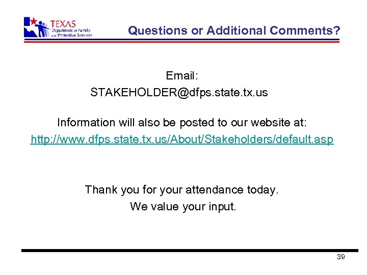 Questions or Additional Comments? Email: STAKEHOLDER@dfps. state. tx. us Information will also be posted