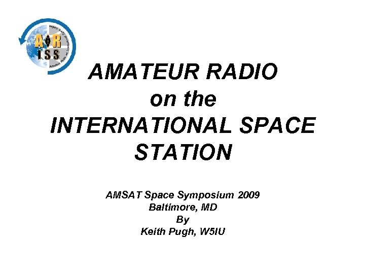 AMATEUR RADIO on the INTERNATIONAL SPACE STATION AMSAT Space Symposium 2009 Baltimore, MD By