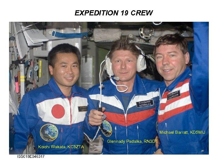 EXPEDITION 19 CREW Michael Barratt, KD 5 MIJ Glennady Padalka, RN 3 DT Koichi