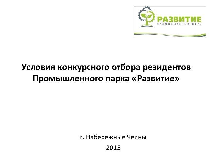Условия конкурсного отбора резидентов Промышленного парка «Развитие» г. Набережные Челны 2015