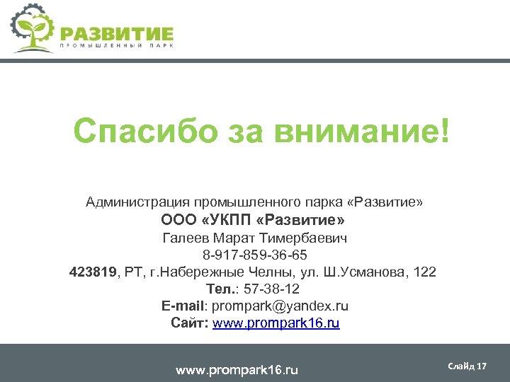 Спасибо за внимание! Администрация промышленного парка «Развитие» ООО «УКПП «Развитие» Галеев Марат Тимербаевич 8