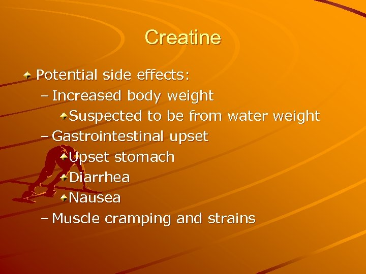 Creatine Potential side effects: – Increased body weight Suspected to be from water weight