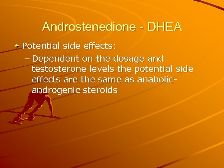 Androstenedione - DHEA Potential side effects: – Dependent on the dosage and testosterone levels