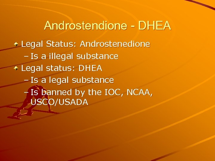 Androstendione - DHEA Legal Status: Androstenedione – Is a illegal substance Legal status: DHEA