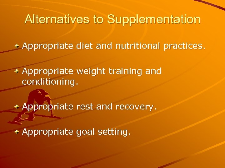 Alternatives to Supplementation Appropriate diet and nutritional practices. Appropriate weight training and conditioning. Appropriate