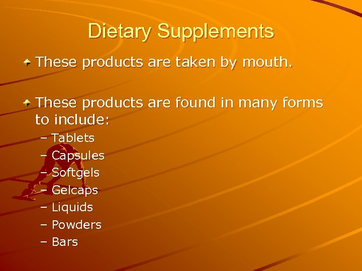 Dietary Supplements These products are taken by mouth. These products are found in many