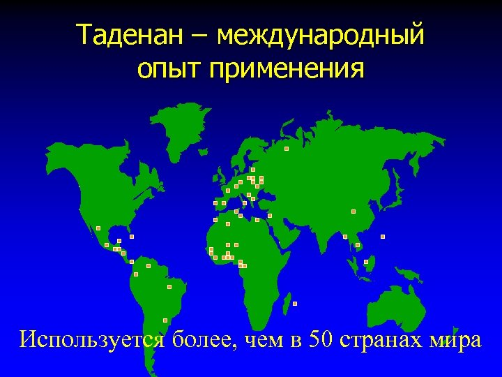 Таденан – международный опыт применения Используется более, чем в 50 странах мира