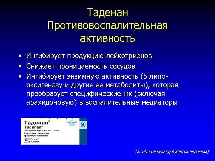 Таденан Противовоспалительная активность • Ингибирует продукцию лейкотриенов • Снижает проницаемость сосудов • Ингибирует энзимную