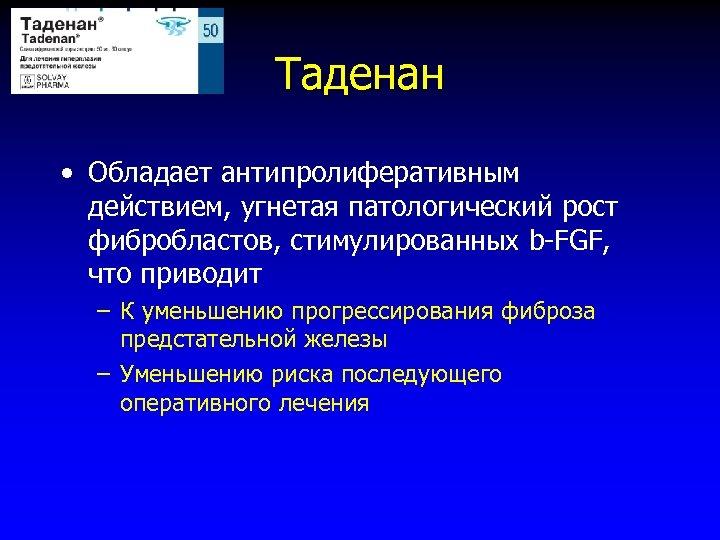 Таденан • Обладает антипролиферативным действием, угнетая патологический рост фибробластов, стимулированных b-FGF, что приводит –