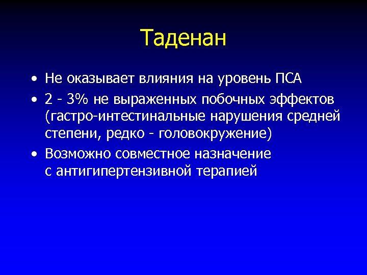 Таденан • Не оказывает влияния на уровень ПСА • 2 - 3% не выраженных