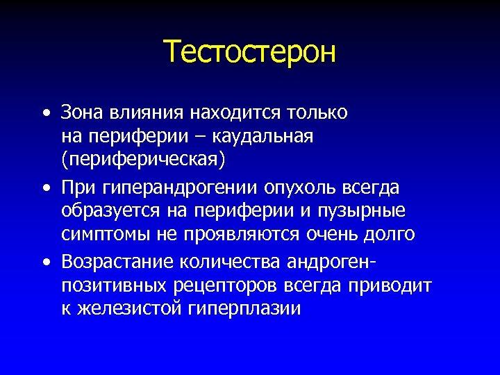 Тестостерон • Зона влияния находится только на периферии – каудальная (периферическая) • При гиперандрогении
