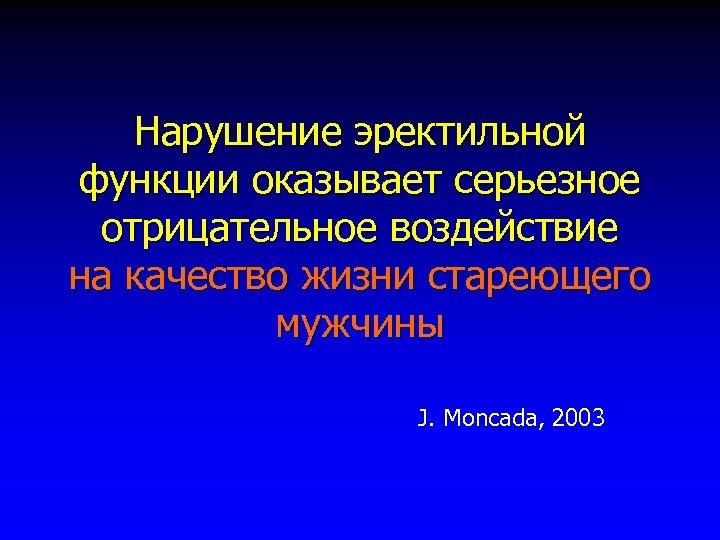 Нарушение эректильной функции оказывает серьезное отрицательное воздействие на качество жизни стареющего мужчины J. Moncada,