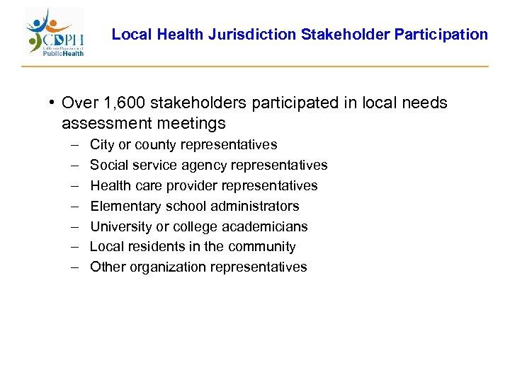 Local Health Jurisdiction Stakeholder Participation • Over 1, 600 stakeholders participated in local needs