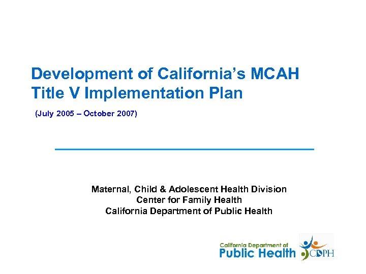 Development of California's MCAH Title V Implementation Plan (July 2005 – October 2007) Maternal,