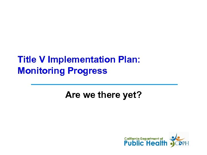 Title V Implementation Plan: Monitoring Progress Are we there yet?