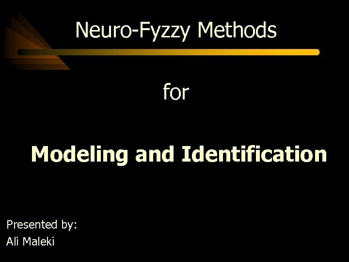 Neuro-Fyzzy Methods for Modeling and Identification Presented by: Ali Maleki