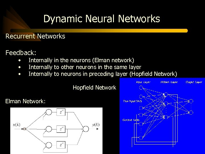 Dynamic Neural Networks Recurrent Networks Feedback: • • • Internally in the neurons (Elman