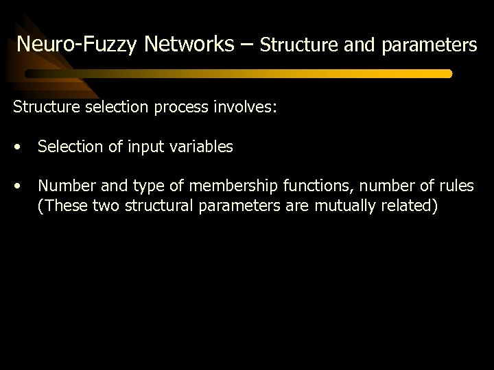 Neuro-Fuzzy Networks – Structure and parameters Structure selection process involves: • Selection of input