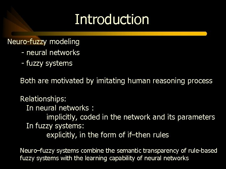 Introduction Neuro-fuzzy modeling - neural networks - fuzzy systems Both are motivated by imitating
