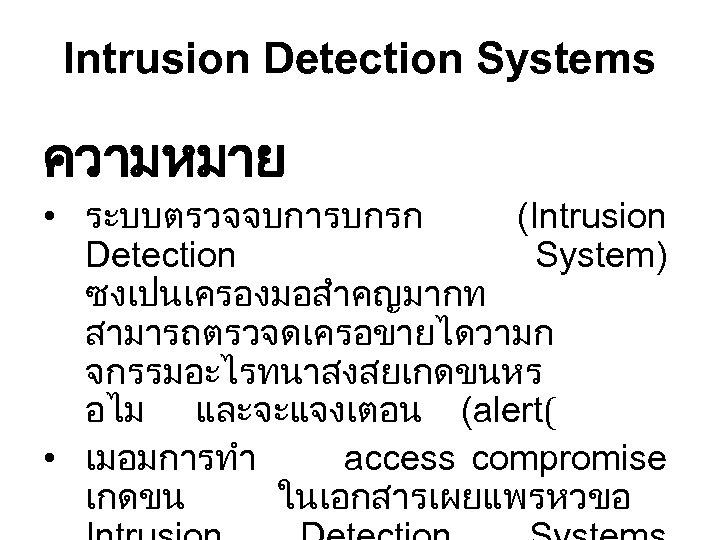 Intrusion Detection Systems ความหมาย • ระบบตรวจจบการบกรก (Intrusion Detection System) ซงเปนเครองมอสำคญมากท สามารถตรวจดเครอขายไดวามก จกรรมอะไรทนาสงสยเกดขนหร อไม และจะแจงเตอน