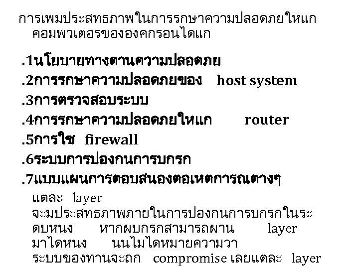การเพมประสทธภาพในการรกษาความปลอดภยใหแก คอมพวเตอรขององคกรอนไดแก . 1นโยบายทางดานความปลอดภย. 2การรกษาความปลอดภยของ host system. 3การตรวจสอบระบบ. 4การรกษาความปลอดภยใหแก router. 5การใช firewall. 6ระบบการปองกนการบกรก. 7แบบแผนการตอบสนองตอเหตการณตางๆ