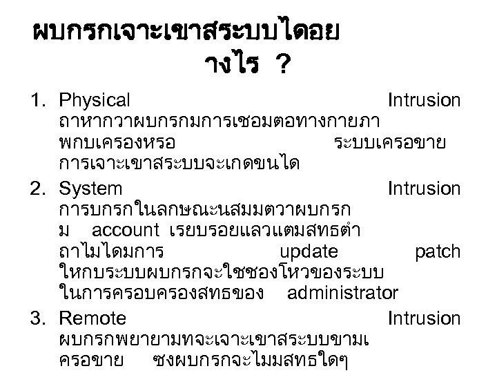 ผบกรกเจาะเขาสระบบไดอย างไร ? 1. Physical Intrusion ถาหากวาผบกรกมการเชอมตอทางกายภา พกบเครองหรอ ระบบเครอขาย การเจาะเขาสระบบจะเกดขนได 2. System Intrusion การบกรกในลกษณะนสมมตวาผบกรก