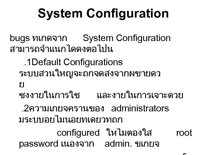 System Configuration bugs ทเกดจาก System Configuration สามารถจำแนกไดดงตอไปน. 1 Default Configurations ระบบสวนใหญจะถกจดสงจากผขายดว ย ซงงายในการใช และงายในการเจาะดวย.