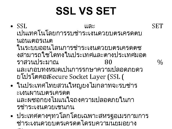 SSL VS SET • SSL และ SET เปนเทคโนโลยการรบชำระเงนดวยบตรเครดตบ นอนเตอรเนต ในระบบออนไลนการชำระเงนดวยบตรเครดตซ งสามารถใชไดทงในประเทศและตางประเทศมอต ราสวนประมาณ 80 %