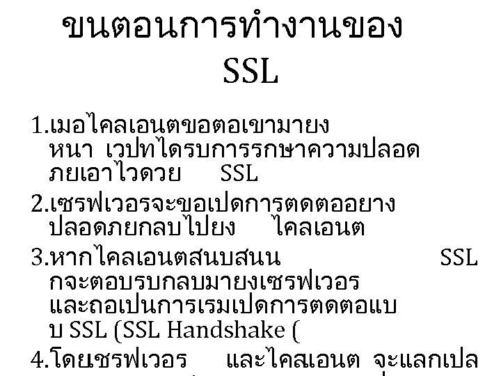 ขนตอนการทำงานของ SSL 1. เมอไคลเอนตขอตอเขามายง หนา เวปทไดรบการรกษาความปลอด ภยเอาไวดวย SSL 2. เซรฟเวอรจะขอเปดการตดตออยาง ปลอดภยกลบไปยง ไคลเอนต 3. หากไคลเอนตสนบสนน
