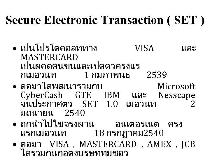 Secure Electronic Transaction ( SET ) • เปนโปรโตคอลททาง VISA และ MASTERCARD เปนผคดคนขนและเปดตวครงแร กเมอวนท 1